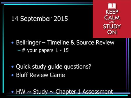 14 September 2015 Bellringer – Timeline & Source Review –# your papers 1 - 15 Quick study guide questions? Bluff Review Game HW ~ Study ~ Chapter 1 Assessment.