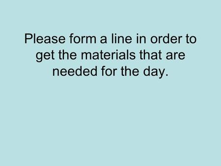 Please form a line in order to get the materials that are needed for the day.