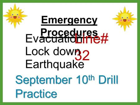 Emergency Procedures Evacuation Line# 32 Lock down Earthquake September 10 th Drill Practice.