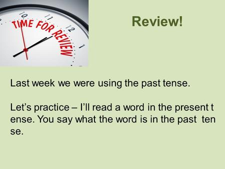 Review! Last week we were using the past tense. Let's practice – I'll read a word in the present t ense. You say what the word is in the past ten se.