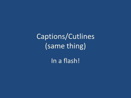 Captions/Cutlines (same thing) In a flash!. Captions are most read copy in any publication. Write them right!