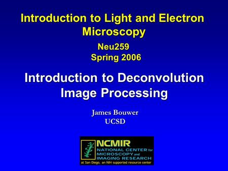 Introduction to Deconvolution Image Processing Introduction to Light and Electron Microscopy Neu259 Spring 2006 Spring 2006 James Bouwer UCSD.