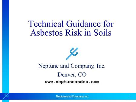 1 Neptune and Company, Inc. Technical Guidance for Asbestos Risk in Soils Neptune and Company, Inc. Denver, CO www.neptuneandco.com.