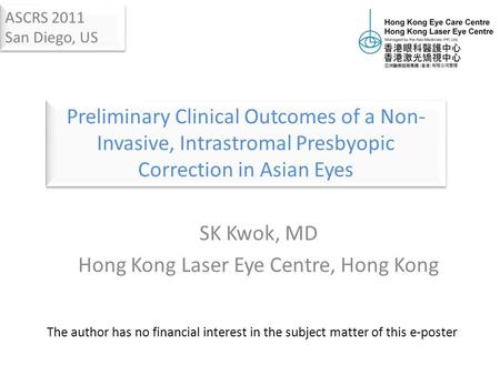 SK Kwok, MD Hong Kong Laser Eye Centre, Hong Kong The author has no financial interest in the subject matter of this e-poster ASCRS 2011 San Diego, US.