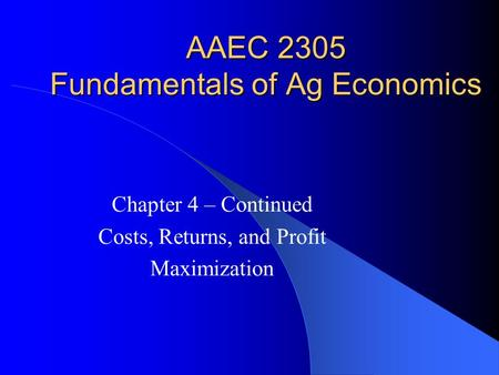 AAEC 2305 Fundamentals of Ag Economics Chapter 4 – Continued Costs, Returns, and Profit Maximization.