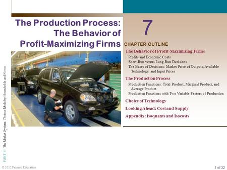 1 of 32 PART II The Market System: Choices Made by Households and Firms © 2012 Pearson Education CHAPTER OUTLINE 7 The Production Process: The Behavior.