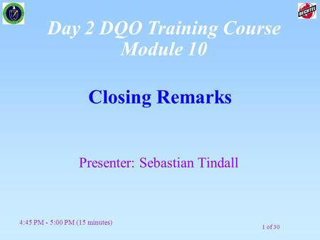 1 of 30 Closing Remarks Presenter: Sebastian Tindall 4:45 PM - 5:00 PM (15 minutes) Day 2 DQO Training Course Module 10.