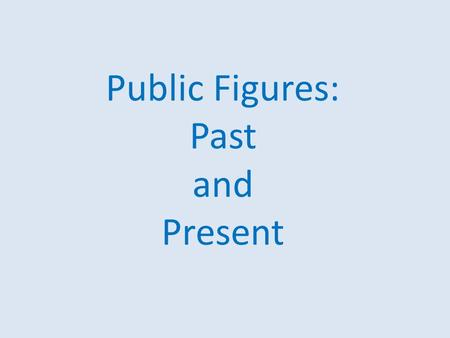 Public Figures: Past and Present. If you were to meet …, what would you do or tell him/her ?