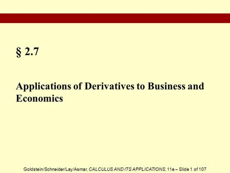Goldstein/Schneider/Lay/Asmar, CALCULUS AND ITS APPLICATIONS, 11e – Slide 1 of 107 § 2.7 Applications of Derivatives to Business and Economics.