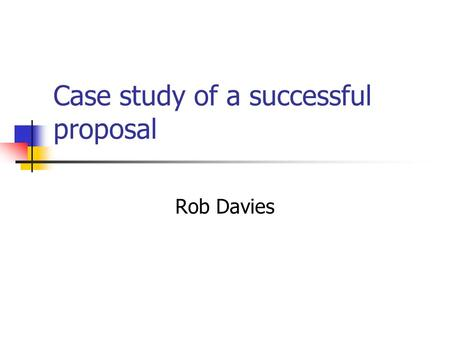 Case study of a successful proposal Rob Davies. Parts of a proposal Part A - Proposal Administrative Overview - forms Part B- Description of objectives.