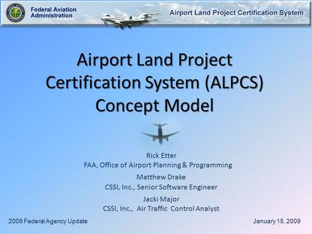 Airport Land Project Certification System (ALPCS) Concept Model Rick Etter FAA, Office of Airport Planning & Programming Matthew Drake CSSI, Inc., Senior.