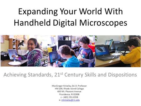 Expanding Your World With Handheld Digital Microscopes Achieving Standards, 21 st Century Skills and Dispositions MacGregor Kniseley, Ed. D. Professor.