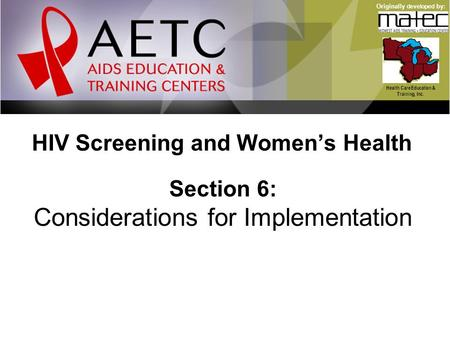 HIV Screening and Women's Health Health Care Education & Training, Inc. Originally developed by: Section 6: Considerations for Implementation.