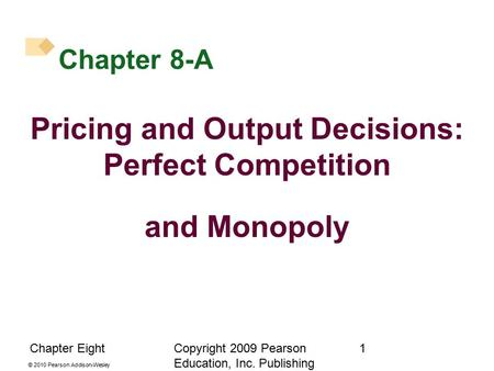 © 2010 Pearson Addison-Wesley Chapter EightCopyright 2009 Pearson Education, Inc. Publishing as Prentice Hall. 1 Chapter 8-A Pricing and Output Decisions:
