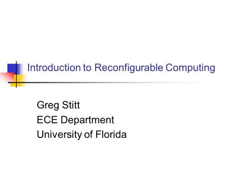 Introduction to Reconfigurable Computing Greg Stitt ECE Department University of Florida.