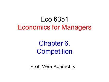 Eco 6351 Economics for Managers Chapter 6. Competition Prof. Vera Adamchik.