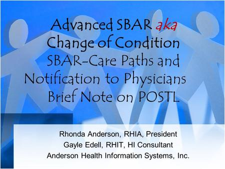Advanced SBAR aka Change of Condition SBAR-Care Paths and Notification to Physicians Brief Note on POSTL Rhonda Anderson, RHIA, President Gayle Edell,