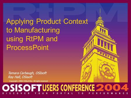 Tamara Carbaugh, OSIsoft Ray Hall, OSisoft Copyright c 2004 OSIsoft Inc. All rights reserved. Applying Product Context to Manufacturing using RtPM and.