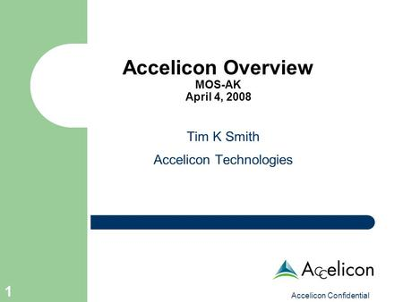 Accelicon Confidential 1 Accelicon Overview MOS-AK April 4, 2008 Tim K Smith Accelicon Technologies.