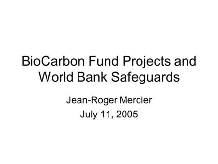 BioCarbon Fund Projects and World Bank Safeguards Jean-Roger Mercier July 11, 2005.