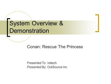 System Overview & Demonstration Conan: Rescue The Princess Presented To: Initech Presented By: OutSource Inc.