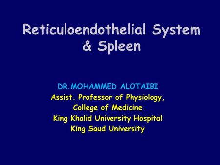Reticuloendothelial System & Spleen DR.MOHAMMED ALOTAIBI Assist. Professor of Physiology, College of Medicine King Khalid University Hospital King Saud.