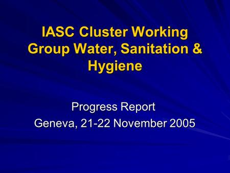 IASC Cluster Working Group Water, Sanitation & Hygiene Progress Report Geneva, 21-22 November 2005 Geneva, 21-22 November 2005.