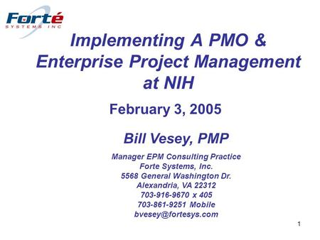 1 Implementing A PMO & Enterprise Project Management at NIH February 3, 2005 Bill Vesey, PMP Manager EPM Consulting Practice Forte Systems, Inc. 5568 General.