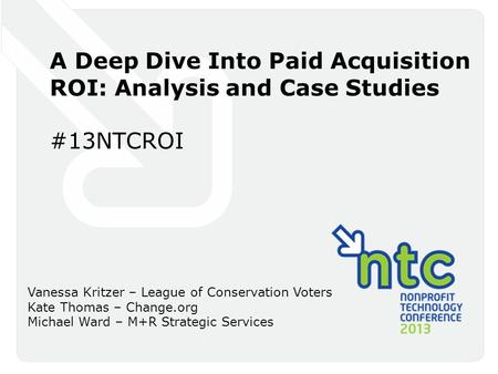 A Deep Dive Into Paid Acquisition ROI: Analysis and Case Studies #13NTCROI Vanessa Kritzer – League of Conservation Voters Kate Thomas – Change.org Michael.