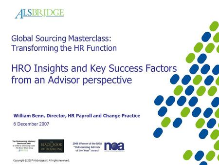 Copyright © 2007 Alsbridge plc. All rights reserved. Global Sourcing Masterclass: Transforming the HR Function HRO Insights and Key Success Factors from.