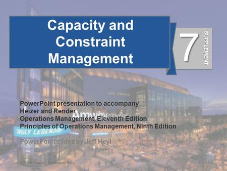 S7 - 1© 2014 Pearson Education, Inc. Capacity and Constraint Management PowerPoint presentation to accompany Heizer and Render Operations Management, Eleventh.