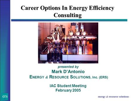 Ers energy & resource solutions Career Options In Energy Efficiency Consulting presented by Mark D'Antonio E NERGY & R ESOURCE S OLUTIONS, Inc. (ERS) IAC.