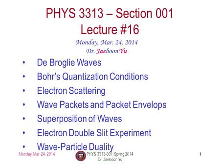 1 PHYS 3313 – Section 001 Lecture #16 Monday, Mar. 24, 2014 Dr. Jaehoon Yu De Broglie Waves Bohr's Quantization Conditions Electron Scattering Wave Packets.
