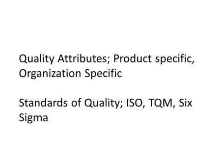 Quality Attributes; Product specific, Organization Specific Standards of Quality; ISO, TQM, Six Sigma.