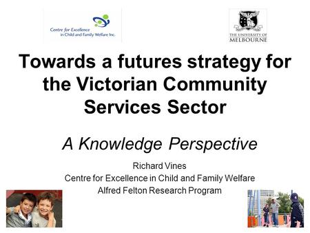 Towards a futures strategy for the Victorian Community Services Sector A Knowledge Perspective Richard Vines Centre for Excellence in Child and Family.