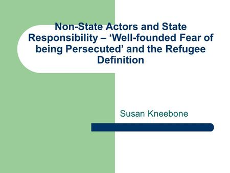 Non-State Actors and State Responsibility – 'Well-founded Fear of being Persecuted' and the Refugee Definition Susan Kneebone.