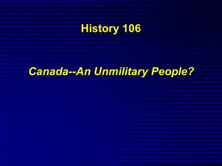 History 106 Canada--An Unmilitary People?. Consider the following...