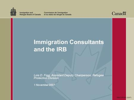 Immigration Consultants and the IRB Lois D. Figg, Assistant Deputy Chairperson, Refugee Protection Division 1 November 2007 IRB/CISR 528 (02/07)