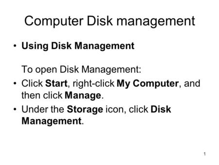 1 Computer Disk management Using Disk Management To open Disk Management: Click Start, right-click My Computer, and then click Manage. Under the Storage.