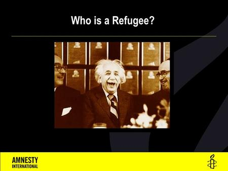 Who is a Refugee?. A Refugee is a person who  Is outside his or her own country  Has a well-founded fear of persecution for reasons of:  race,  religion,