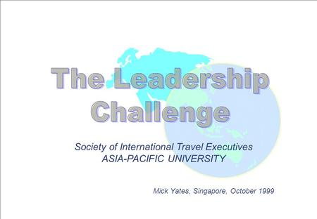 Society of International Travel Executives ASIA-PACIFIC UNIVERSITY Mick Yates, Singapore, October 1999.
