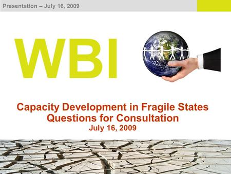 Presentation – July 16, 2009 WBI Capacity Development in Fragile States Questions for Consultation July 16, 2009.