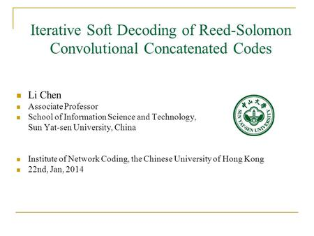 Iterative Soft Decoding of Reed-Solomon Convolutional Concatenated Codes Li Chen Associate Professor School of Information Science and Technology, Sun.