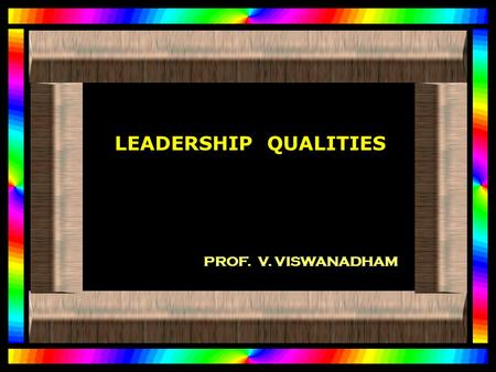 LEADERSHIP QUALITIES PROF. V. VISWANADHAM. AS A LEADER... YOU NEED TO INSPIRE PEOPLE, HELP THEM DEVELOP, HELP THEM DEVELOP, BE A MODEL OF COMMITMENT.