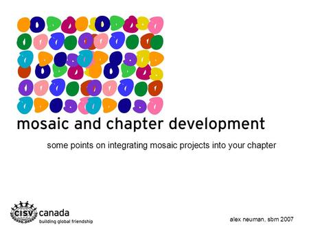 Some points on integrating mosaic projects into your chapter alex neuman, sbm 2007.
