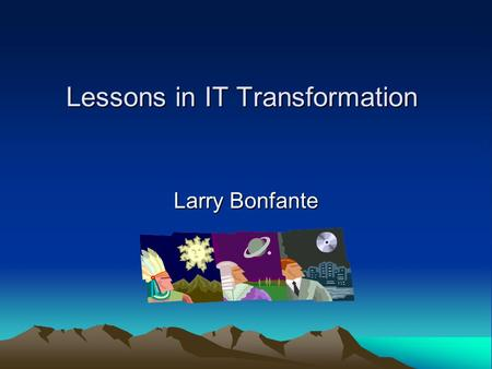 Lessons in IT Transformation Larry Bonfante. Leading the Process of Change Involve people in creating the vision Sell the need for change Connect the.
