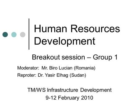 Human Resources Development TM/WS Infrastructure Development 9-12 February 2010 Breakout session – Group 1 Moderator: Mr. Biro Lucian (Romania) Reproter: