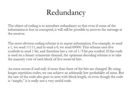 Redundancy The object of coding is to introduce redundancy so that even if some of the information is lost or corrupted, it will still be possible to recover.