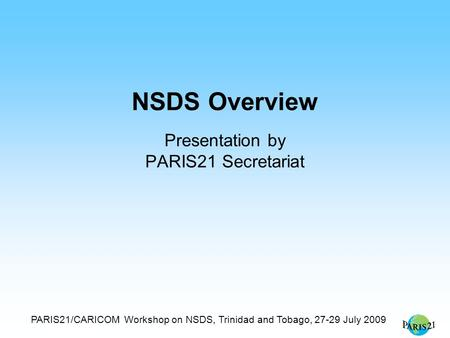 PARIS21/CARICOM Workshop on NSDS, Trinidad and Tobago, 27-29 July 2009 NSDS Overview Presentation by PARIS21 Secretariat.