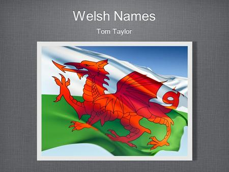 Welsh Names Tom Taylor. Historic Patronymics In 1292, 48 per cent of Welsh names were patronymics, and in some parishes over 70 % By the 17th century.